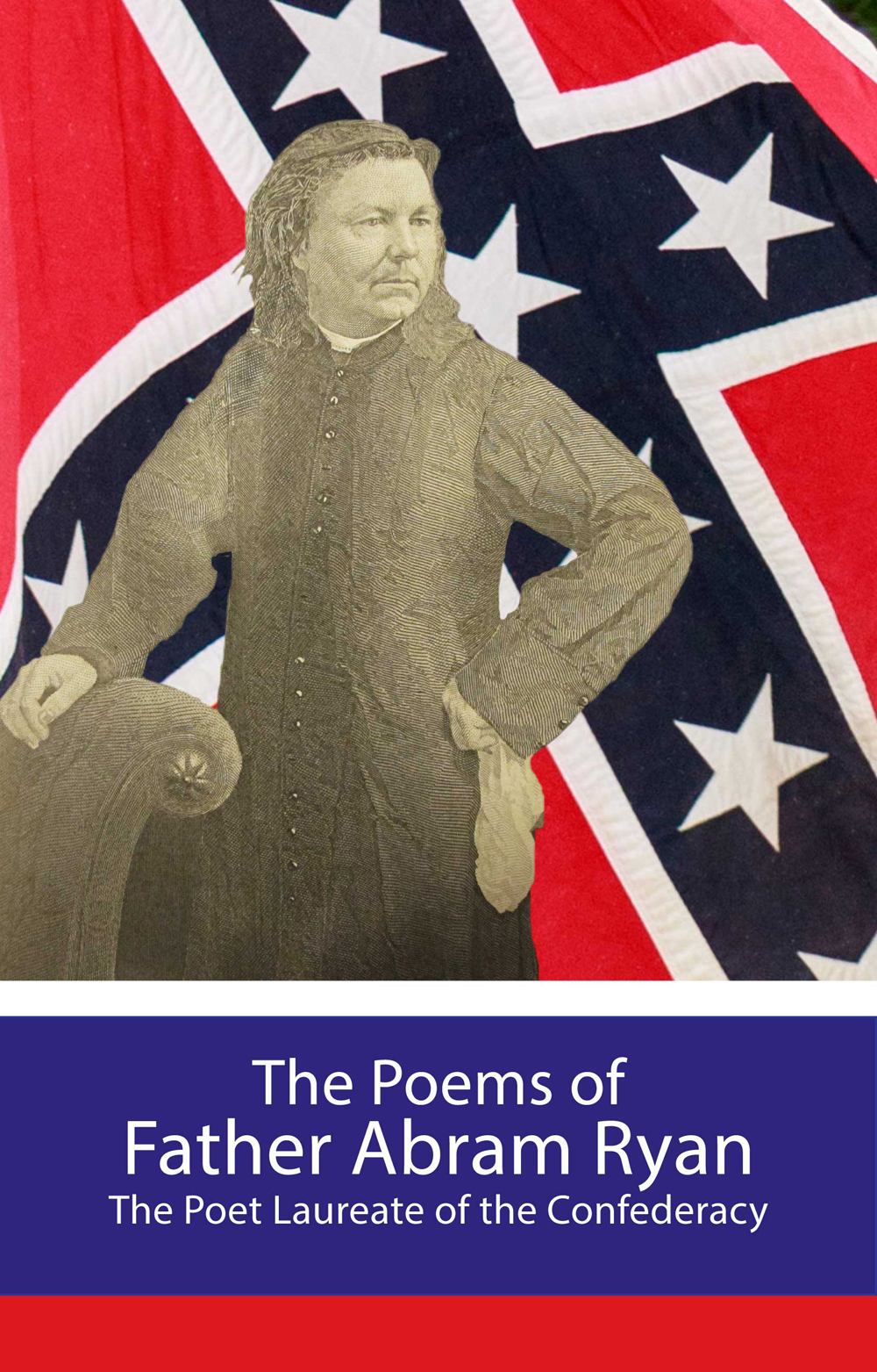 The Poems of Father Abram Ryan - Poet Laureate of the Confederacy